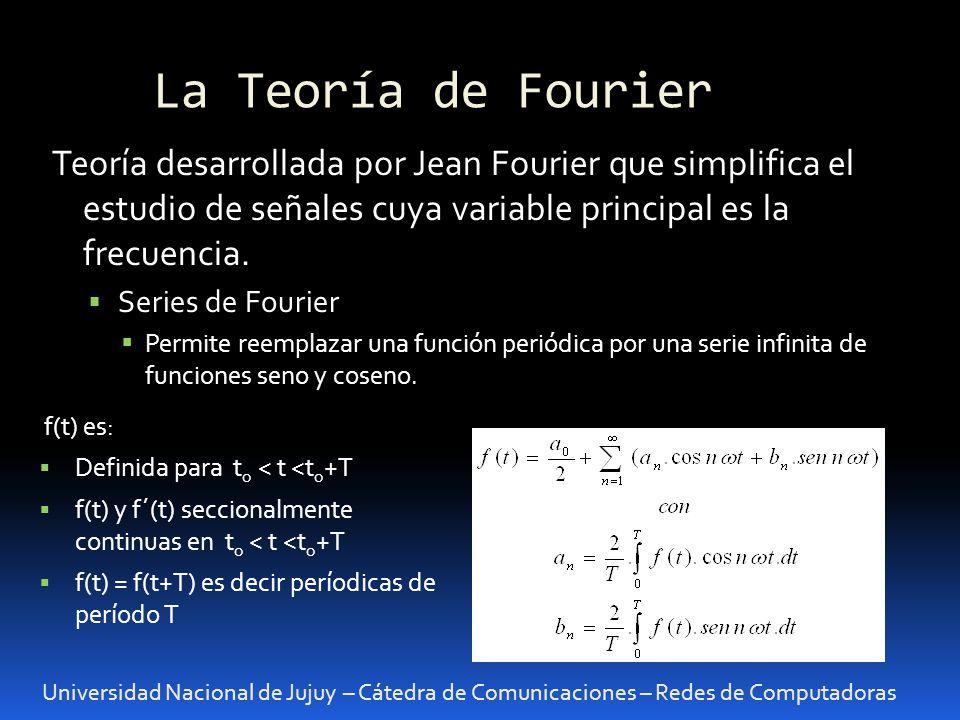 La Teoría de Fourier Universidad Nacional de Jujuy – Cátedra de Comunicaciones – Redes de Computadoras Teoría desarrollada por Jean Fourier que simplifica el estudio de señales cuya variable principal es la frecuencia.