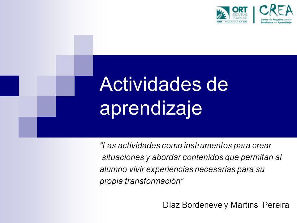 Actividades de aprendizaje Las actividades como instrumentos para crear situaciones y abordar contenidos que permitan al alumno vivir experiencias necesarias para su propia transformación Díaz Bordeneve y Martins Pereira