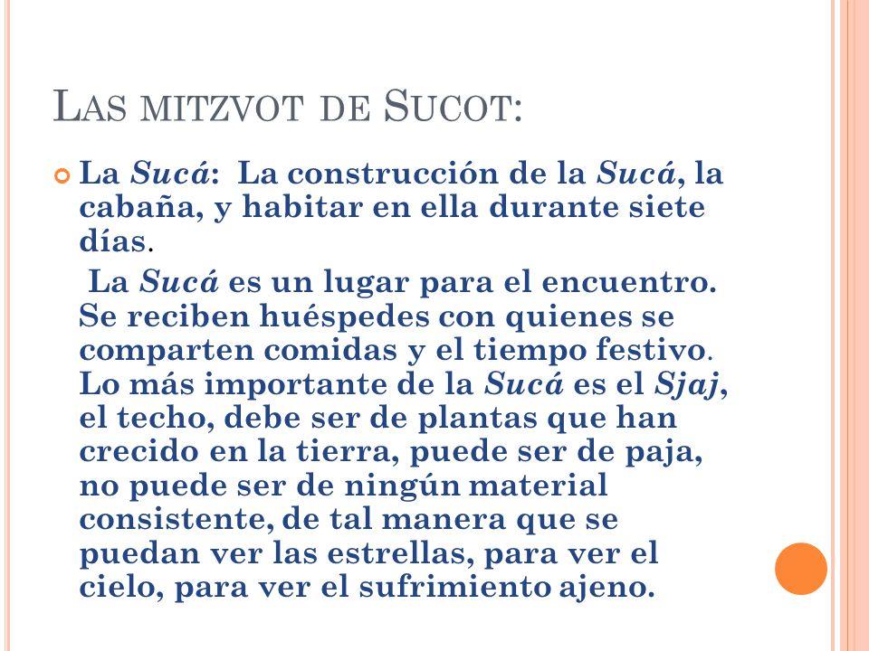 L AS MITZVOT DE S UCOT : La Sucá : La construcción de la Sucá, la cabaña, y habitar en ella durante siete días. La Sucá es un lugar para el encuentro.