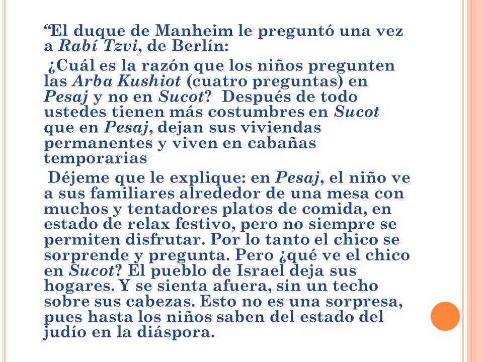 El duque de Manheim le preguntó una vez a Rabí Tzvi, de Berlín: ¿Cuál es la razón que los niños pregunten las Arba Kushiot (cuatro preguntas) en Pesaj