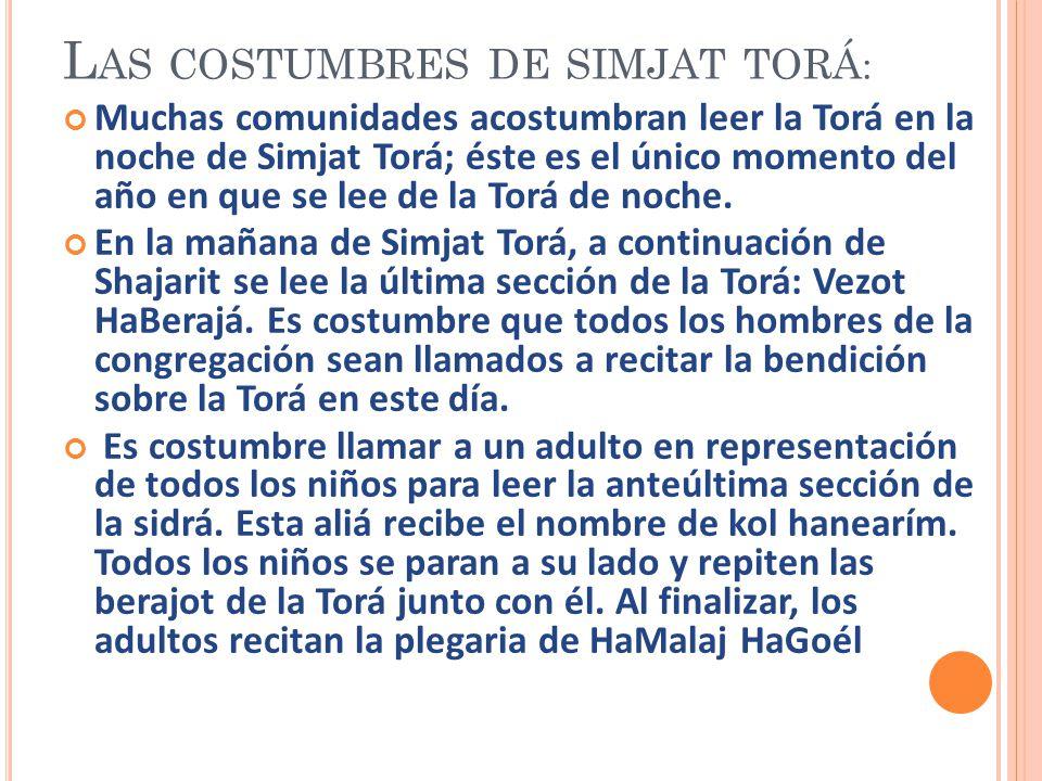 L AS COSTUMBRES DE SIMJAT TORÁ : Muchas comunidades acostumbran leer la Torá en la noche de Simjat Torá; éste es el único momento del año en que se le