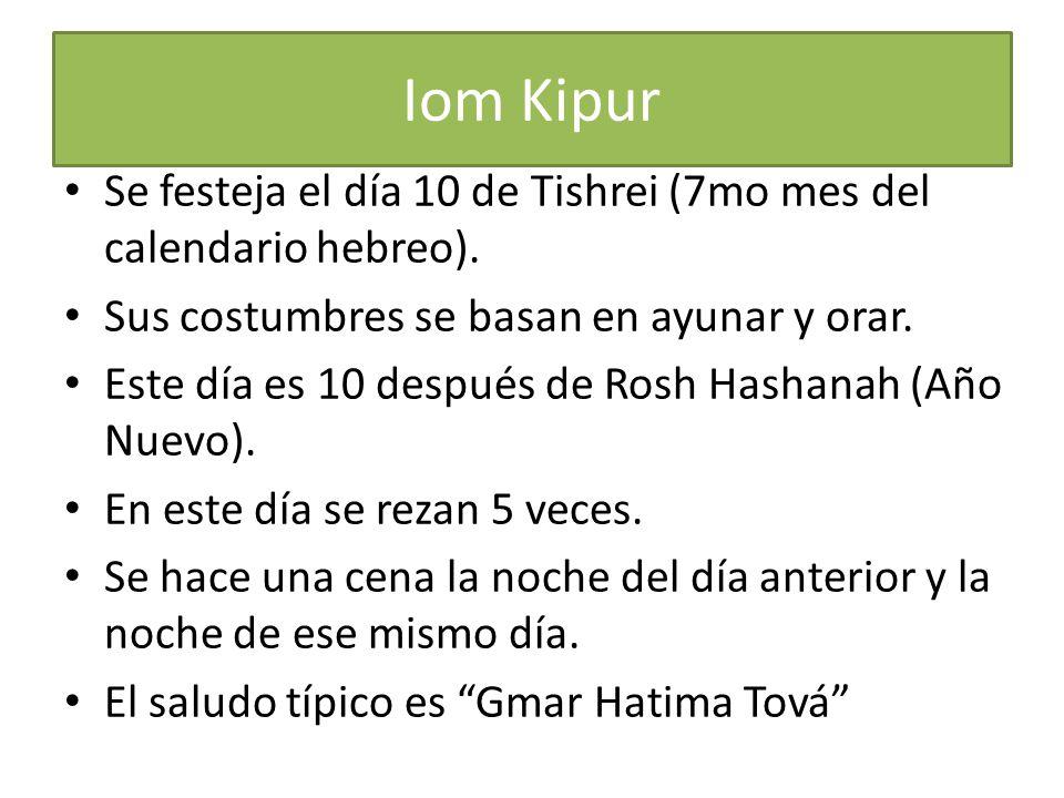 Iom Kipur Se festeja el día 10 de Tishrei (7mo mes del calendario hebreo). Sus costumbres se basan en ayunar y orar. Este día es 10 después de Rosh Ha