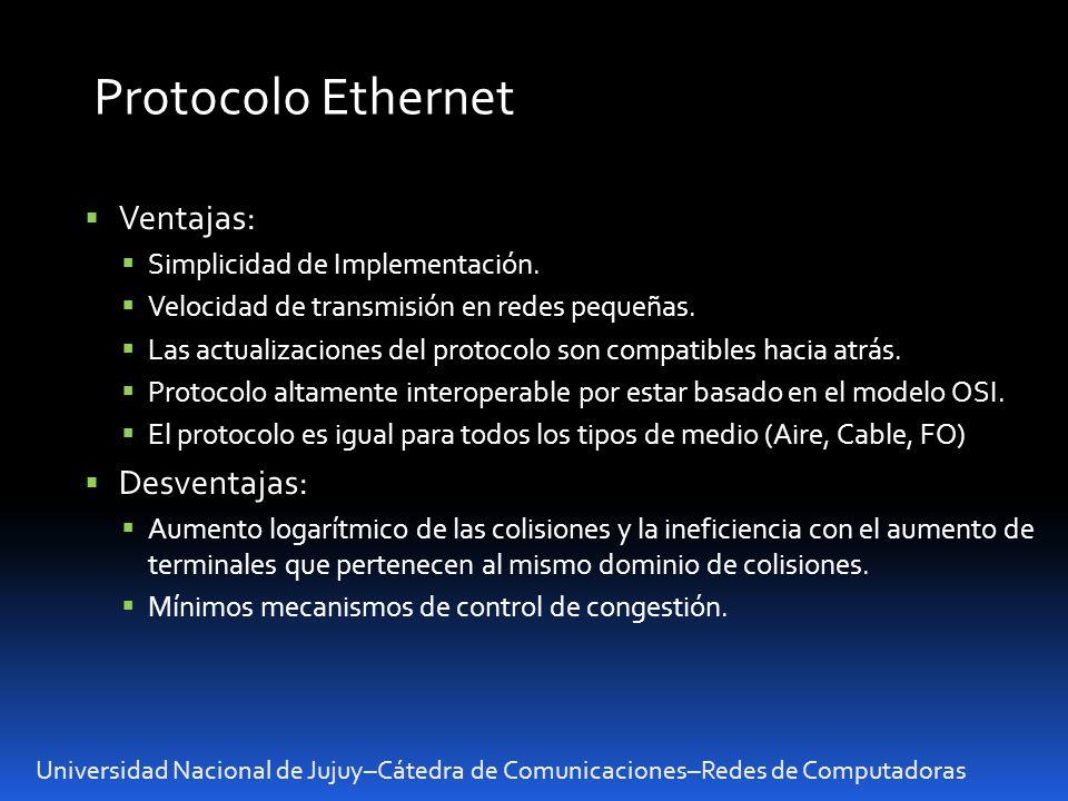 Universidad Nacional de Jujuy–Cátedra de Comunicaciones–Redes de Computadoras Protocolo Ethernet Ventajas: Simplicidad de Implementación. Velocidad de