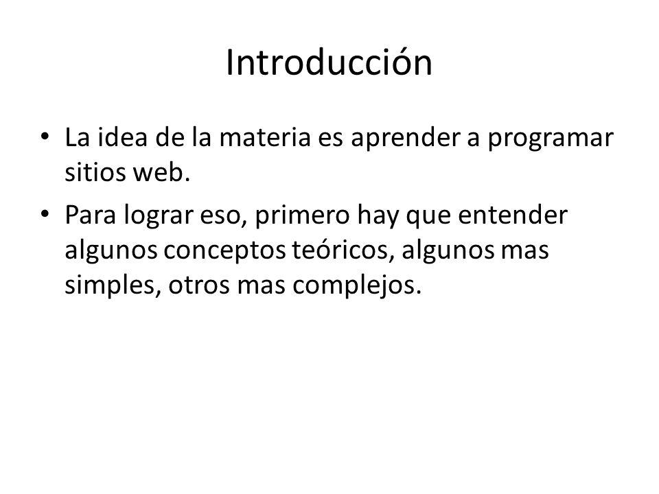 Introducción La idea de la materia es aprender a programar sitios web. Para lograr eso, primero hay que entender algunos conceptos teóricos, algunos m