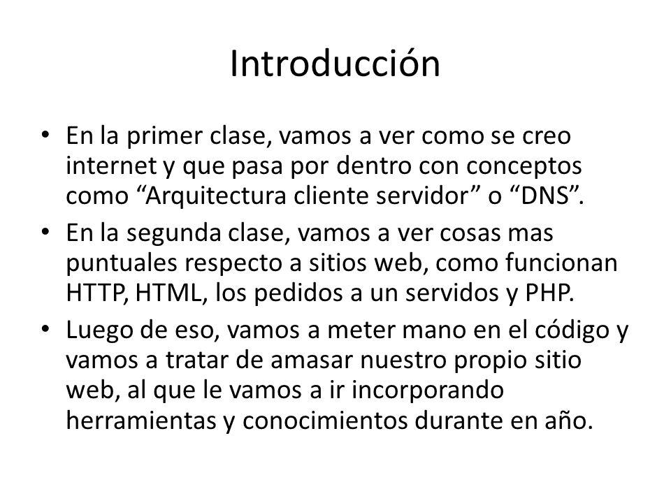 Introducción En la primer clase, vamos a ver como se creo internet y que pasa por dentro con conceptos como Arquitectura cliente servidor o DNS. En la
