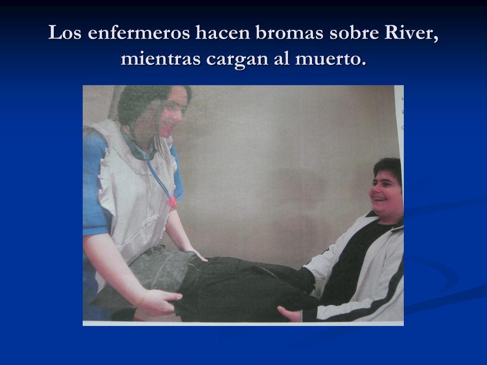 Los enfermeros hacen bromas sobre River, mientras cargan al muerto.