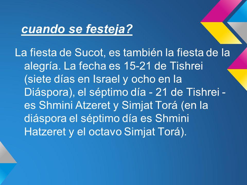 cuando se festeja? La fiesta de Sucot, es también la fiesta de la alegría. La fecha es 15-21 de Tishrei (siete días en Israel y ocho en la Diáspora),