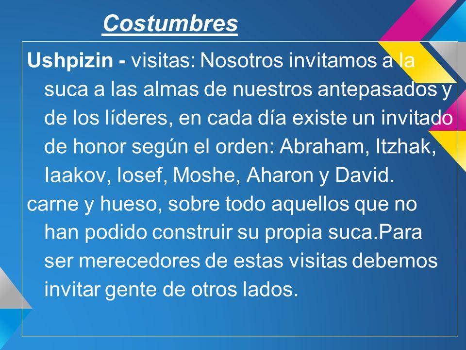 Costumbres Ushpizin - visitas: Nosotros invitamos a la suca a las almas de nuestros antepasados y de los líderes, en cada día existe un invitado de ho
