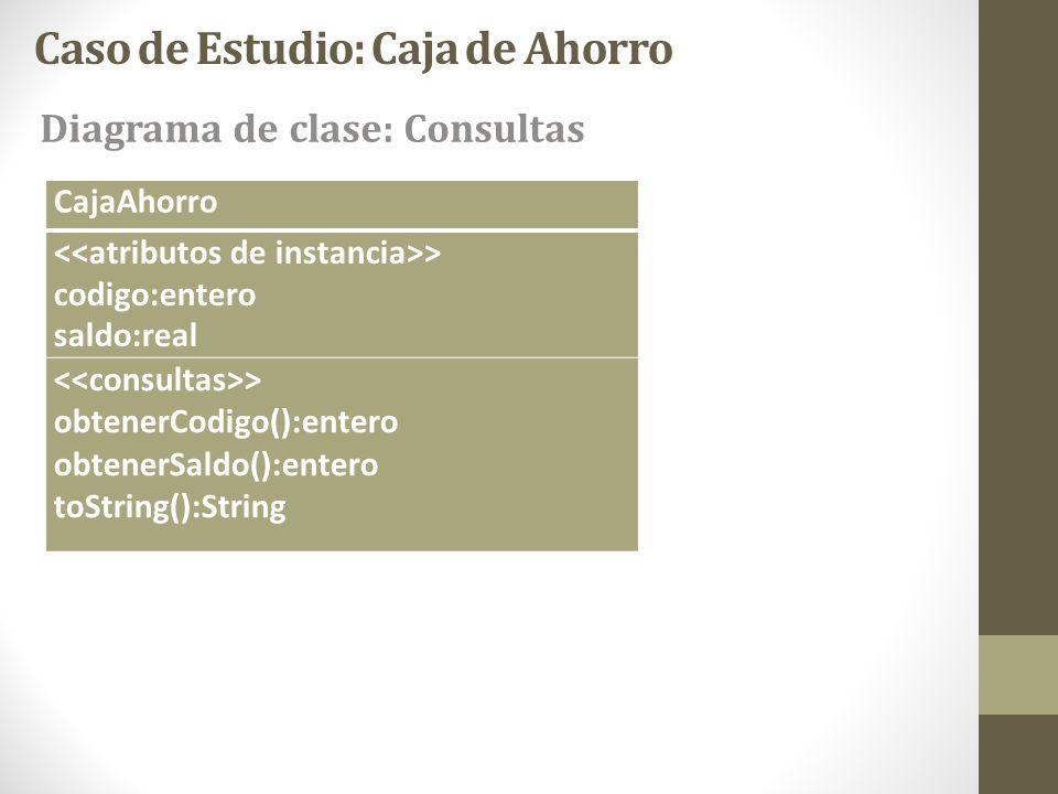 Caso de Estudio: Caja de Ahorro Diagrama de clase: Consultas CajaAhorro > codigo:entero saldo:real > obtenerCodigo():entero obtenerSaldo():entero toSt