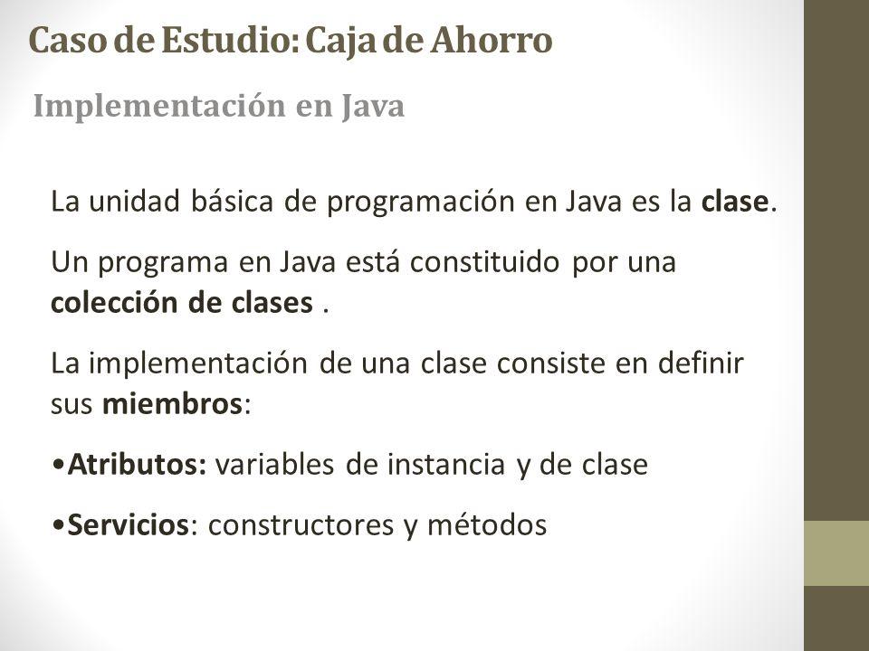 Caso de Estudio: Caja de Ahorro Implementación en Java La unidad básica de programación en Java es la clase. Un programa en Java está constituido por