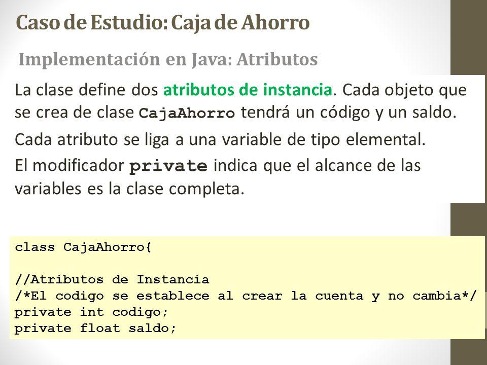 Caso de Estudio: Caja de Ahorro class CajaAhorro{ //Atributos de Instancia /*El codigo se establece al crear la cuenta y no cambia*/ private int codig