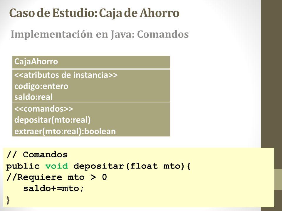 Caso de Estudio: Caja de Ahorro // Comandos public void depositar(float mto){ //Requiere mto > 0 saldo+=mto; } CajaAhorro > codigo:entero saldo:real >