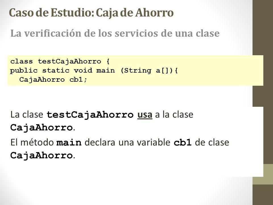 class testCajaAhorro { public static void main (String a[]){ CajaAhorro cb1; La clase testCajaAhorro usa a la clase CajaAhorro. El método main declara