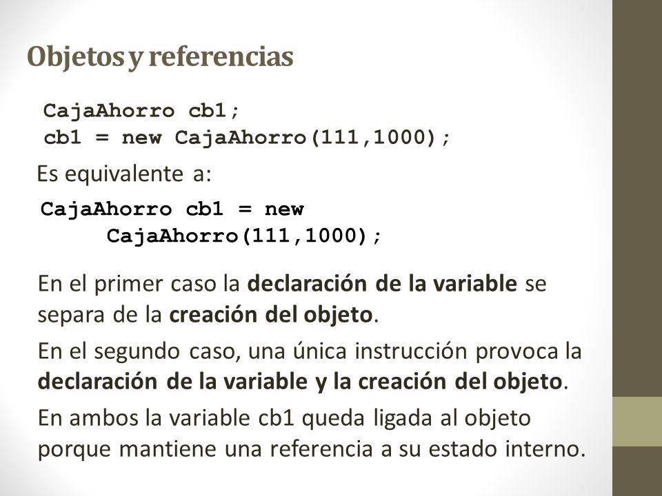 Objetos y referencias CajaAhorro cb1; cb1 = new CajaAhorro(111,1000); CajaAhorro cb1 = new CajaAhorro(111,1000); Es equivalente a: En el primer caso l