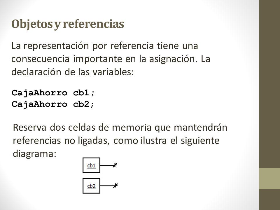 Objetos y referencias CajaAhorro cb1; CajaAhorro cb2; La representación por referencia tiene una consecuencia importante en la asignación. La declarac