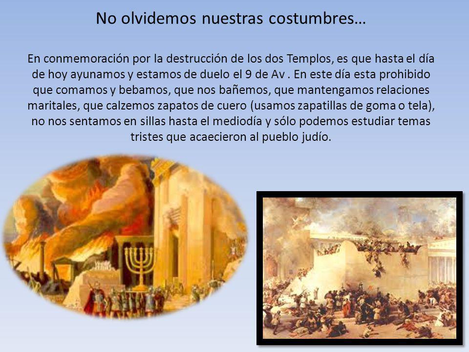 No olvidemos nuestras costumbres… En conmemoración por la destrucción de los dos Templos, es que hasta el día de hoy ayunamos y estamos de duelo el 9 de Av.