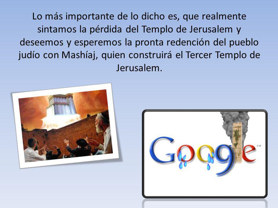 Lo más importante de lo dicho es, que realmente sintamos la pérdida del Templo de Jerusalem y deseemos y esperemos la pronta redención del pueblo judío con Mashíaj, quien construirá el Tercer Templo de Jerusalem.