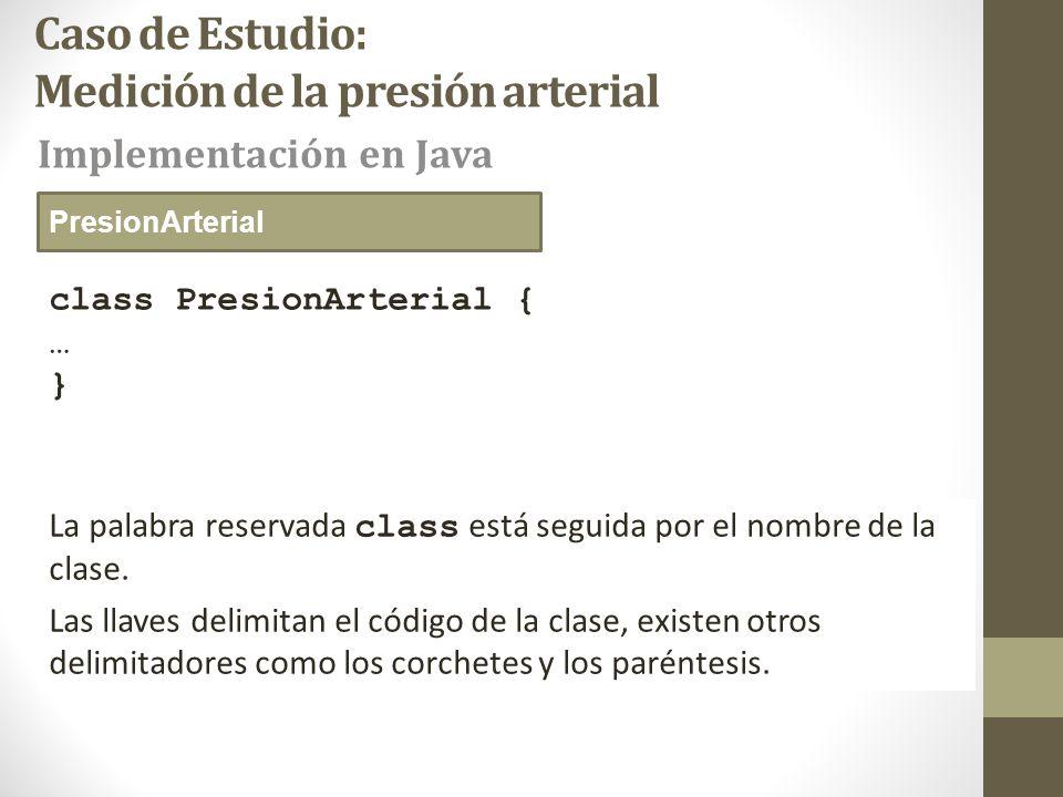 Caso de Estudio: Medición de la presión arterial class PresionArterial { … } Implementación en Java PresionArterial La palabra reservada class está seguida por el nombre de la clase.