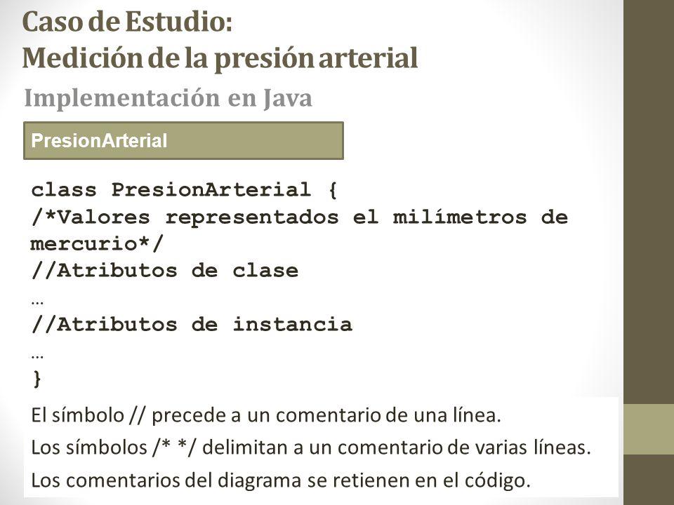 Caso de Estudio: Medición de la presión arterial class PresionArterial { /*Valores representados el milímetros de mercurio*/ //Atributos de clase … //Atributos de instancia … } Implementación en Java PresionArterial El símbolo // precede a un comentario de una línea.