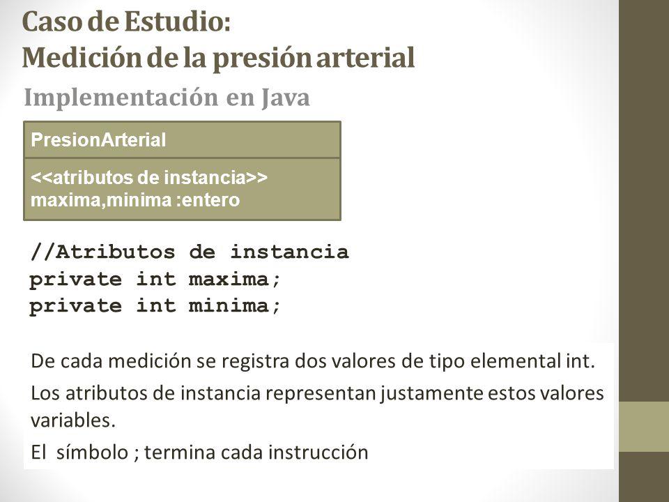 Caso de Estudio: Medición de la presión arterial //Atributos de instancia private int maxima; private int minima; Implementación en Java PresionArterial > maxima,minima :entero De cada medición se registra dos valores de tipo elemental int.