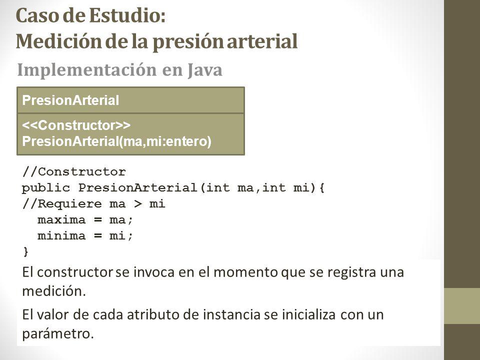 Caso de Estudio: Medición de la presión arterial //Constructor public PresionArterial(int ma,int mi){ //Requiere ma > mi maxima = ma; minima = mi; } > PresionArterial(ma,mi:entero) Implementación en Java PresionArterial El constructor se invoca en el momento que se registra una medición.