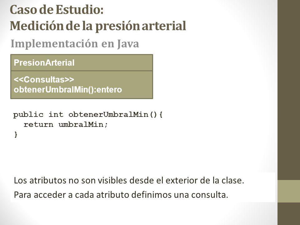 Caso de Estudio: Medición de la presión arterial public int obtenerUmbralMin(){ return umbralMin; } > obtenerUmbralMin():entero Implementación en Java PresionArterial Los atributos no son visibles desde el exterior de la clase.