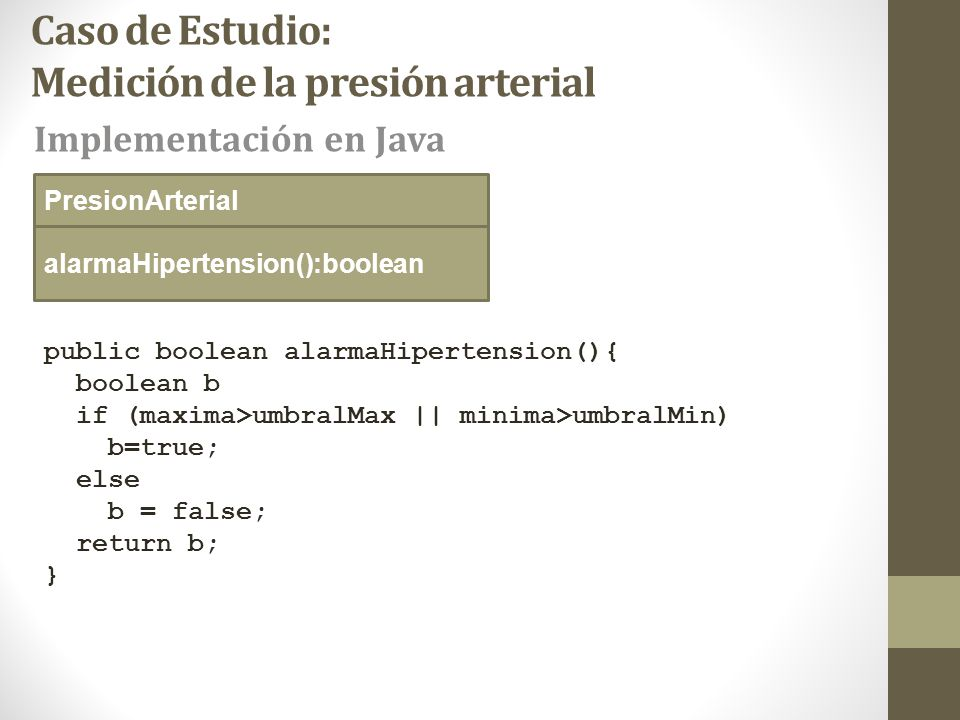 Caso de Estudio: Medición de la presión arterial public boolean alarmaHipertension(){ boolean b if (maxima>umbralMax || minima>umbralMin) b=true; else b = false; return b; } alarmaHipertension():boolean Implementación en Java PresionArterial