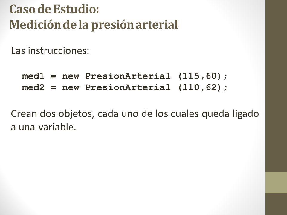 Caso de Estudio: Medición de la presión arterial Las instrucciones: med1 = new PresionArterial (115,60); med2 = new PresionArterial (110,62); Crean dos objetos, cada uno de los cuales queda ligado a una variable.