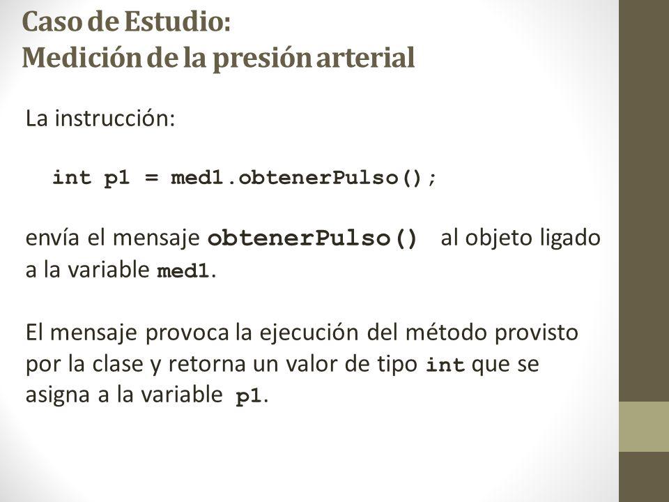Caso de Estudio: Medición de la presión arterial La instrucción: int p1 = med1.obtenerPulso(); envía el mensaje obtenerPulso() al objeto ligado a la variable med1.