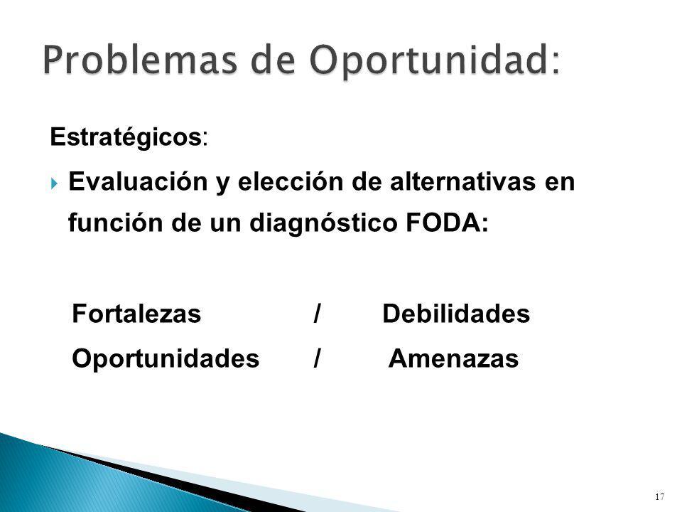 Estratégicos : Evaluación y elección de alternativas en función de un diagnóstico FODA: Fortalezas /Debilidades Oportunidades / Amenazas 17