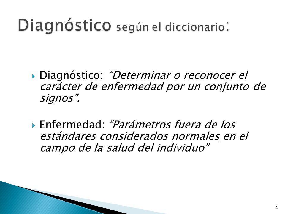 Diagnóstico: Determinar o reconocer el carácter de enfermedad por un conjunto de signos. Enfermedad: Parámetros fuera de los estándares considerados n
