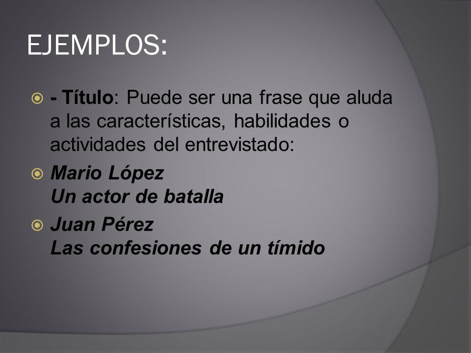EJEMPLOS: - Título: Puede ser una frase que aluda a las características, habilidades o actividades del entrevistado: Mario López Un actor de batalla J