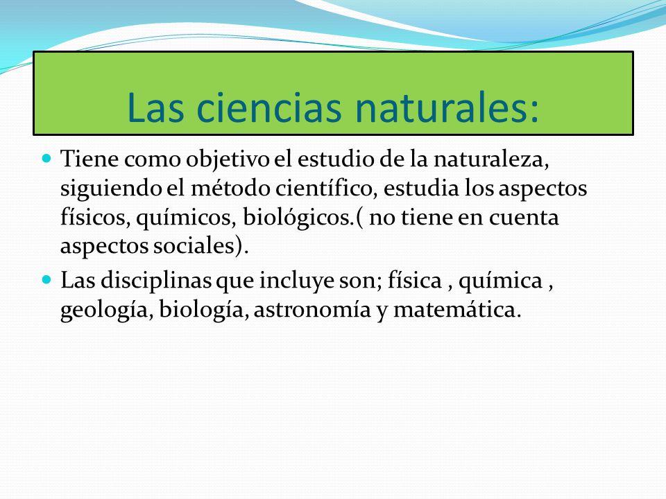 Las ciencias naturales: Tiene como objetivo el estudio de la naturaleza, siguiendo el método científico, estudia los aspectos físicos, químicos, bioló