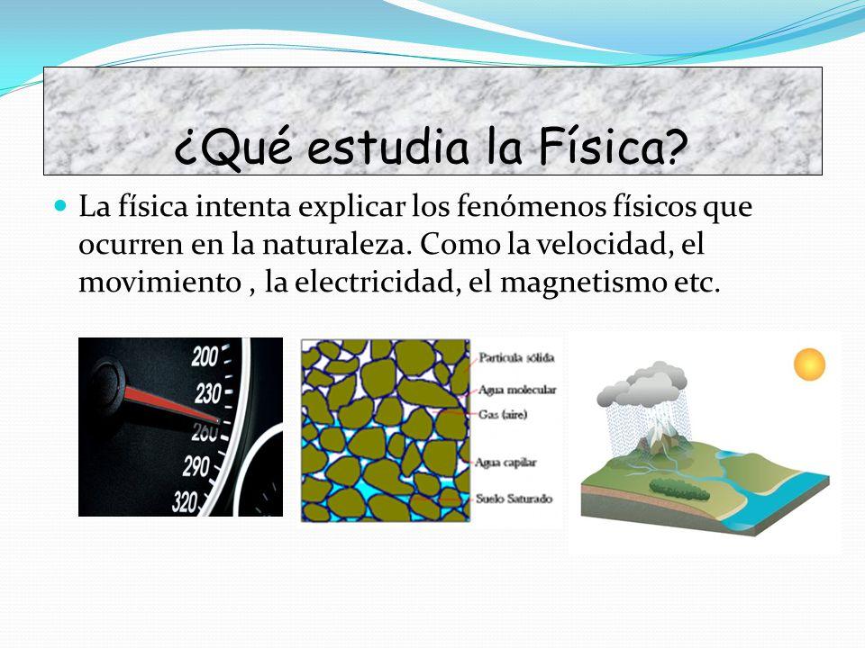 ¿Qué estudia la Física? La física intenta explicar los fenómenos físicos que ocurren en la naturaleza. Como la velocidad, el movimiento, la electricid