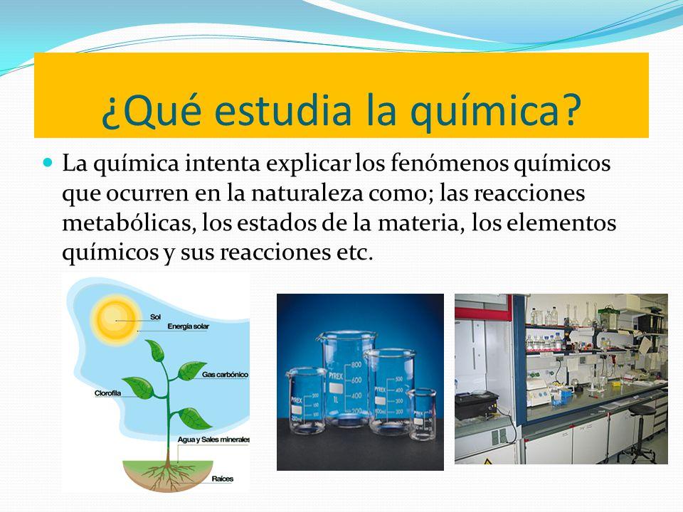 ¿Qué estudia la química? La química intenta explicar los fenómenos químicos que ocurren en la naturaleza como; las reacciones metabólicas, los estados