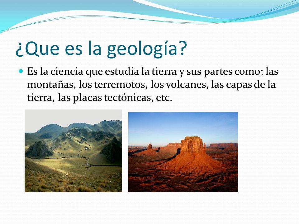 ¿Que es la geología? Es la ciencia que estudia la tierra y sus partes como; las montañas, los terremotos, los volcanes, las capas de la tierra, las pl