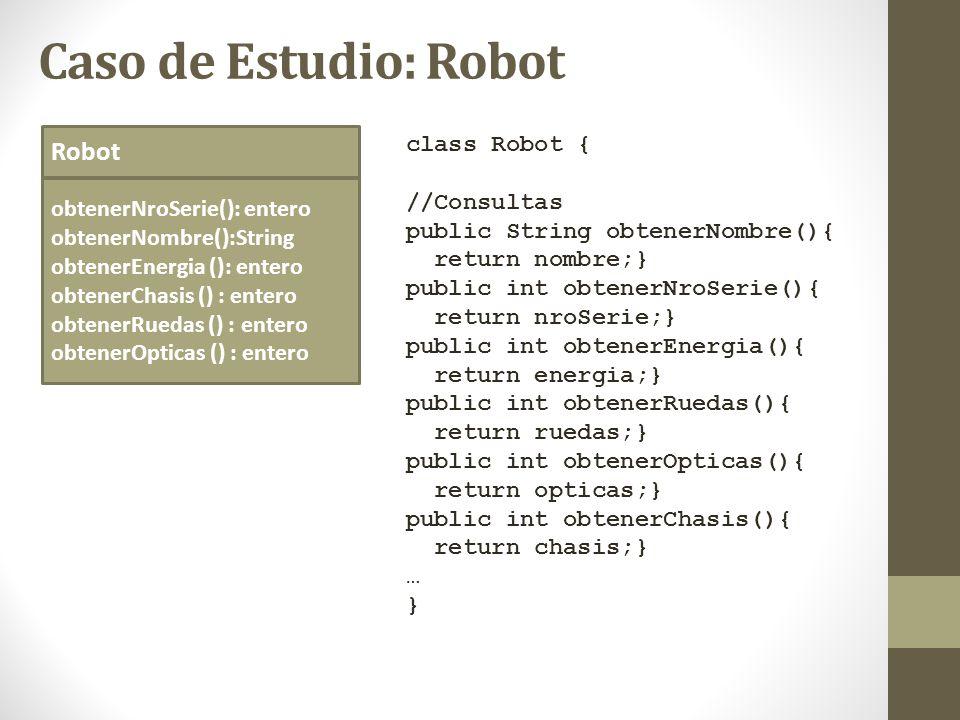 Caso de Estudio: Robot Robot obtenerNroSerie(): entero obtenerNombre():String obtenerEnergia (): entero obtenerChasis () : entero obtenerRuedas () : e