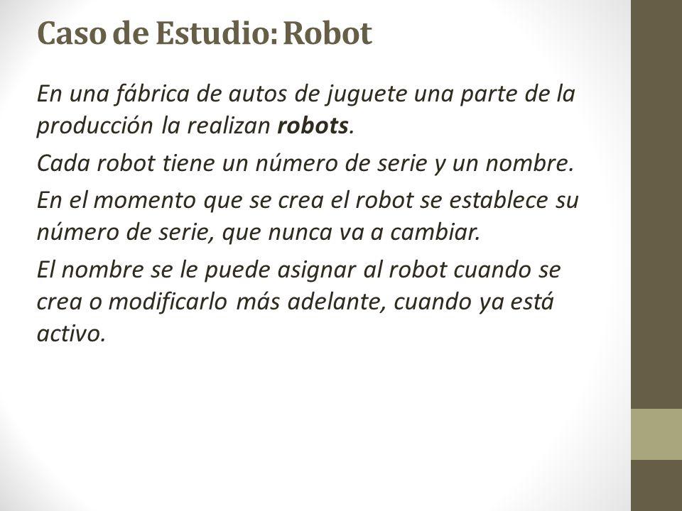 Caso de Estudio: Robot En una fábrica de autos de juguete una parte de la producción la realizan robots. Cada robot tiene un número de serie y un nomb