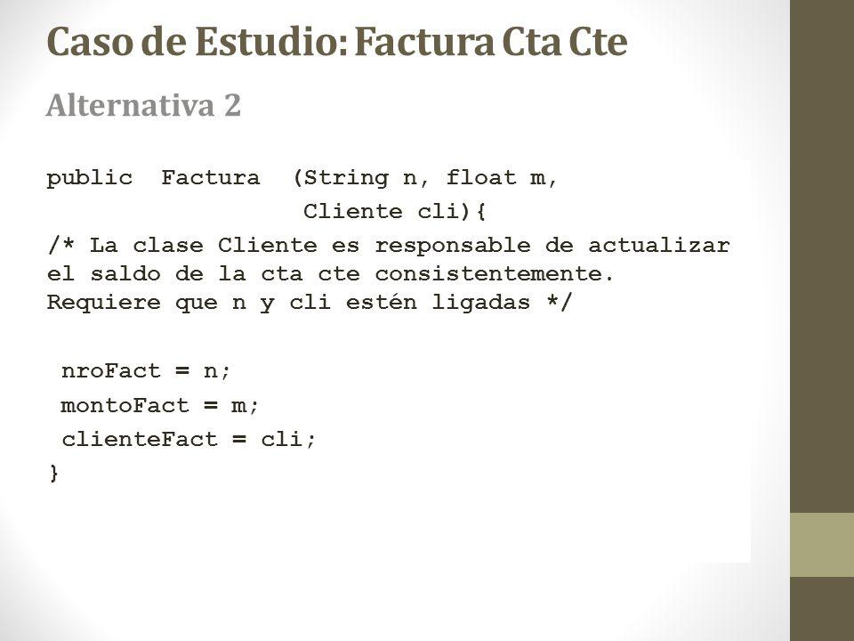 Caso de Estudio: Factura Cta Cte public Factura (String n, float m, Cliente cli){ /* La clase Cliente es responsable de actualizar el saldo de la cta