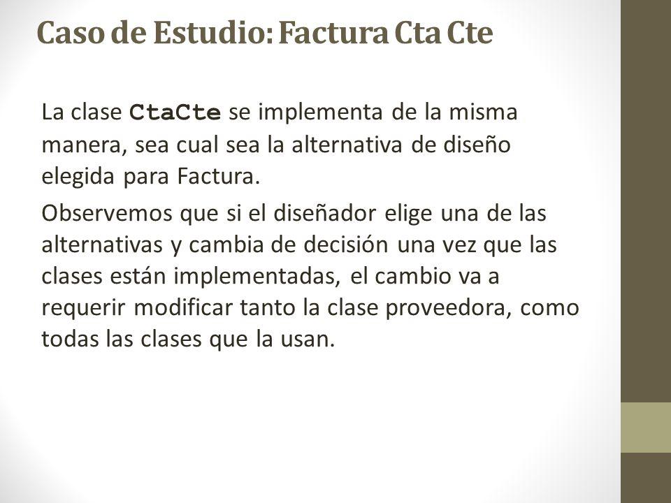 Caso de Estudio: Factura Cta Cte La clase CtaCte se implementa de la misma manera, sea cual sea la alternativa de diseño elegida para Factura. Observe