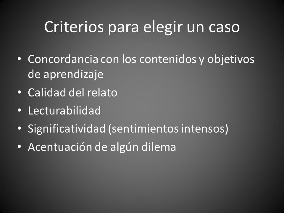 Criterios para elegir un caso Concordancia con los contenidos y objetivos de aprendizaje Calidad del relato Lecturabilidad Significatividad (sentimientos intensos) Acentuación de algún dilema