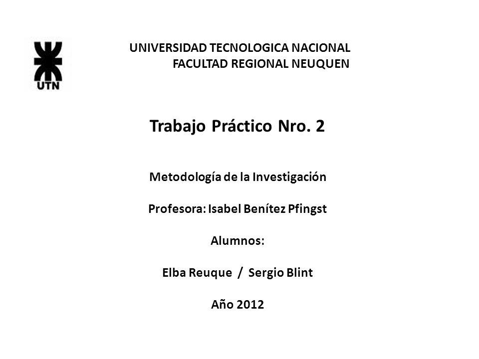 UNIVERSIDAD TECNOLOGICA NACIONAL FACULTAD REGIONAL NEUQUEN Trabajo Práctico Nro. 2 Metodología de la Investigación Profesora: Isabel Benítez Pfingst A