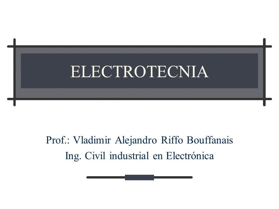 ELECTROTECNIA Prof.: Vladimir Alejandro Riffo Bouffanais Ing. Civil industrial en Electrónica
