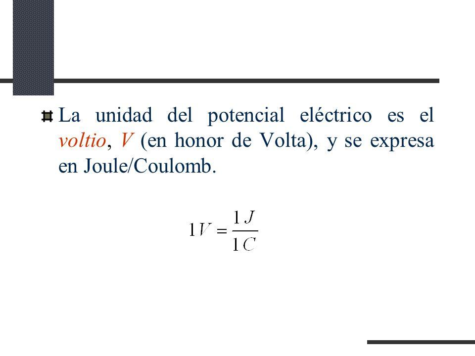 La unidad del potencial eléctrico es el voltio, V (en honor de Volta), y se expresa en Joule/Coulomb.