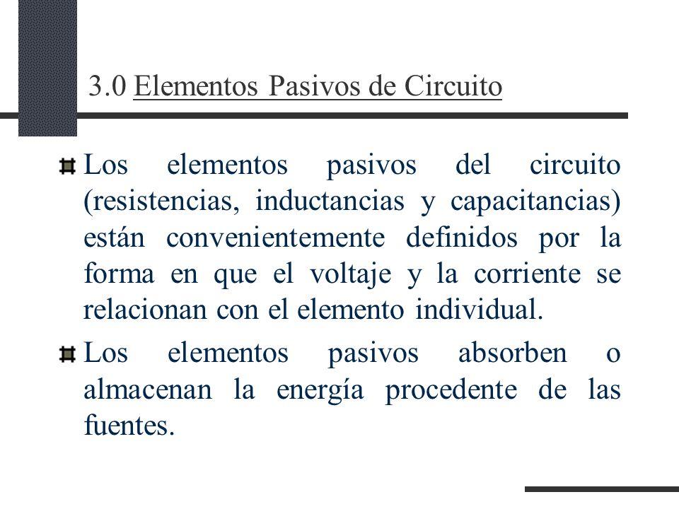 3.0 Elementos Pasivos de Circuito Los elementos pasivos del circuito (resistencias, inductancias y capacitancias) están convenientemente definidos por la forma en que el voltaje y la corriente se relacionan con el elemento individual.