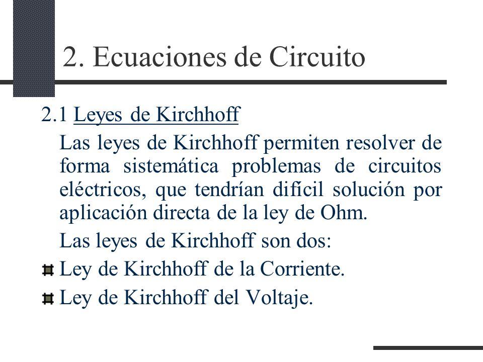 2. Ecuaciones de Circuito 2.1 Leyes de Kirchhoff Las leyes de Kirchhoff permiten resolver de forma sistemática problemas de circuitos eléctricos, que
