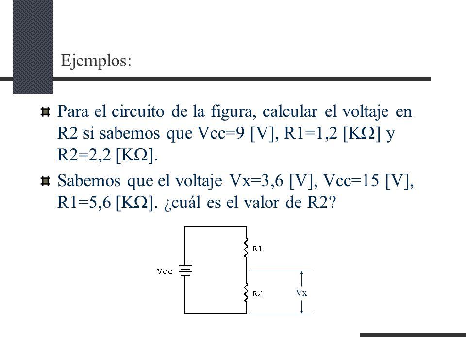 Ejemplos: Para el circuito de la figura, calcular el voltaje en R2 si sabemos que Vcc=9 [V], R1=1,2 [K ] y R2=2,2 [K ].