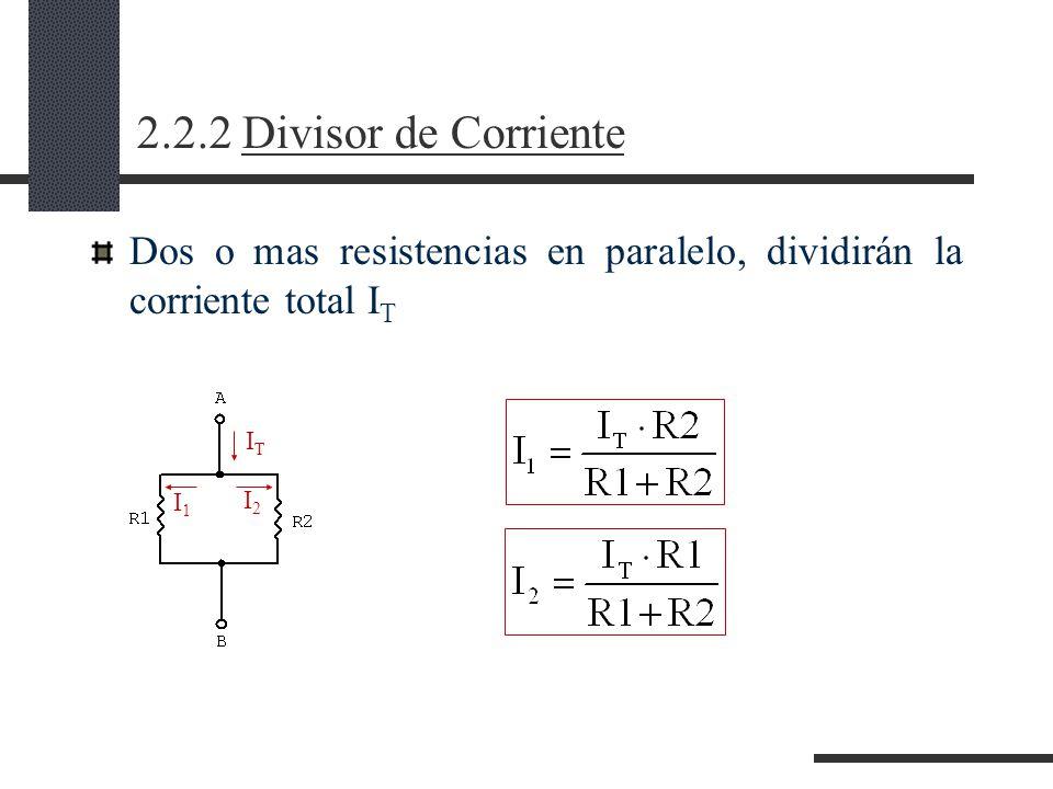 2.2.2 Divisor de Corriente Dos o mas resistencias en paralelo, dividirán la corriente total I T ITIT I1I1 I2I2