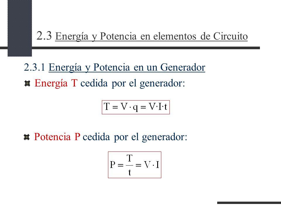 2.3 Energía y Potencia en elementos de Circuito 2.3.1 Energía y Potencia en un Generador Energía T cedida por el generador: Potencia P cedida por el generador: