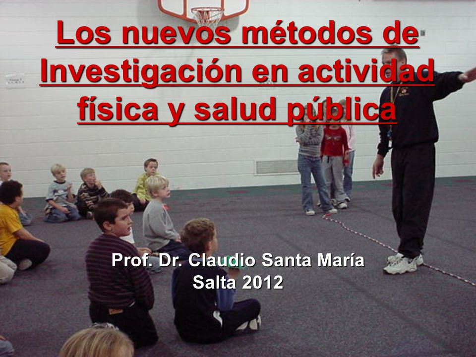 Los nuevos métodos de Investigación en actividad física y salud pública Prof. Dr. Claudio Santa María Salta 2012